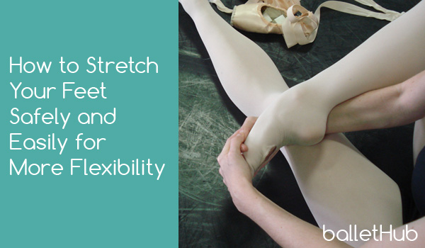 How to Stretch Your Feet Safely and Easily For More Flexibility