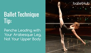 Penche Leading with Your Arabesque Leg, Not Your Upper Body