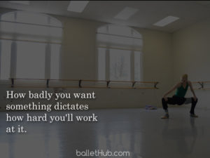 ballet quote how badly you want something…
