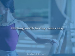 ballet quote nothing worth having…