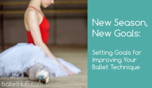 New Season, New Goals: Setting Goals for Improving Your Ballet Technique